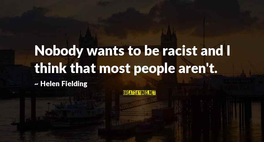 Most Racist Sayings By Helen Fielding: Nobody wants to be racist and I think that most people aren't.