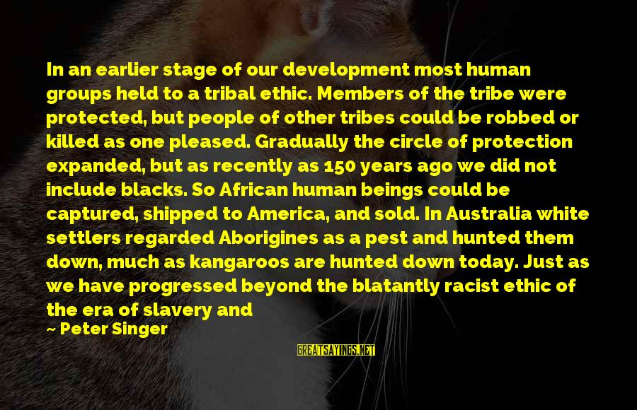 Most Racist Sayings By Peter Singer: In an earlier stage of our development most human groups held to a tribal ethic.