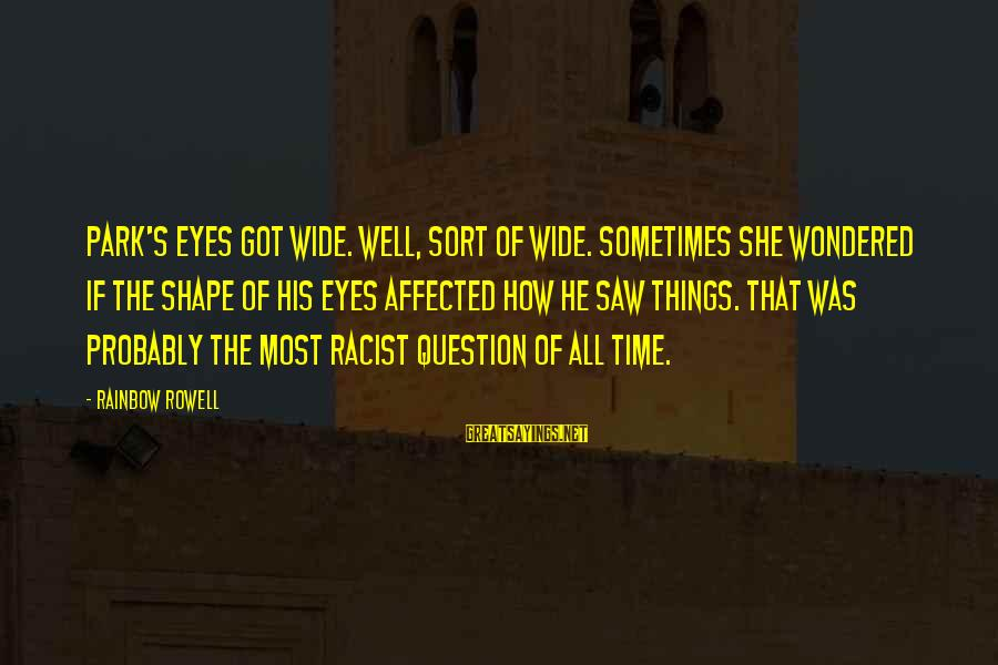 Most Racist Sayings By Rainbow Rowell: Park's eyes got wide. well, sort of wide. Sometimes she wondered if the shape of