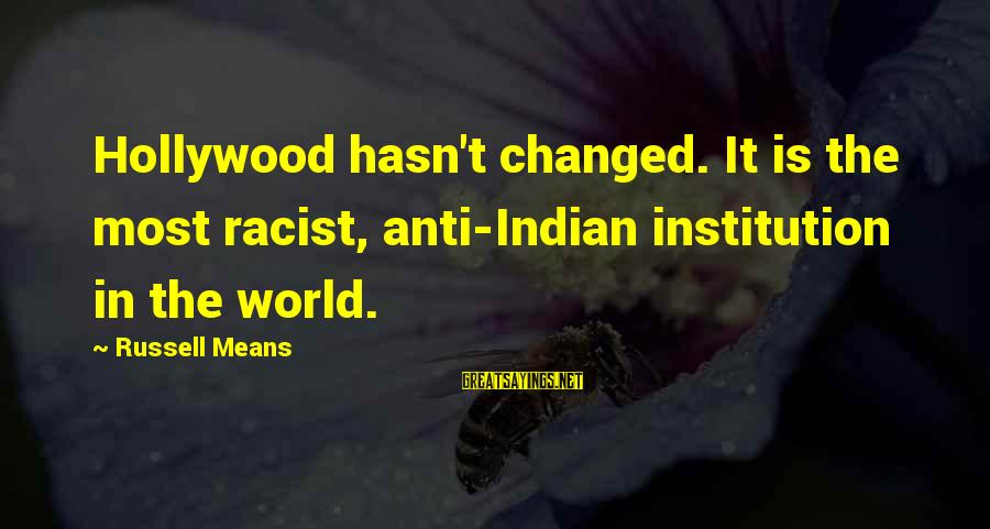 Most Racist Sayings By Russell Means: Hollywood hasn't changed. It is the most racist, anti-Indian institution in the world.