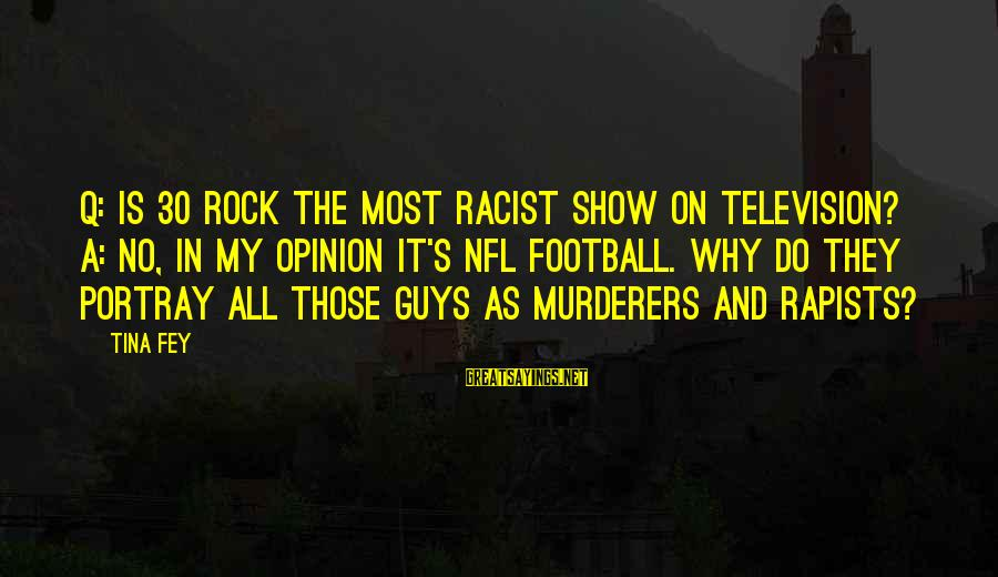 Most Racist Sayings By Tina Fey: Q: Is 30 Rock the most racist show on television? A: No, in my opinion