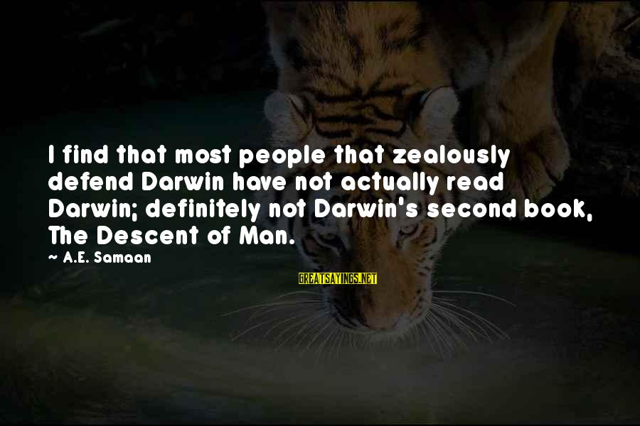 Most Read Sayings By A.E. Samaan: I find that most people that zealously defend Darwin have not actually read Darwin; definitely