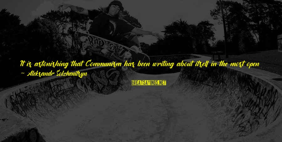 Most Read Sayings By Aleksandr Solzhenitsyn: It is astonishing that Communism has been writing about itself in the most open way,