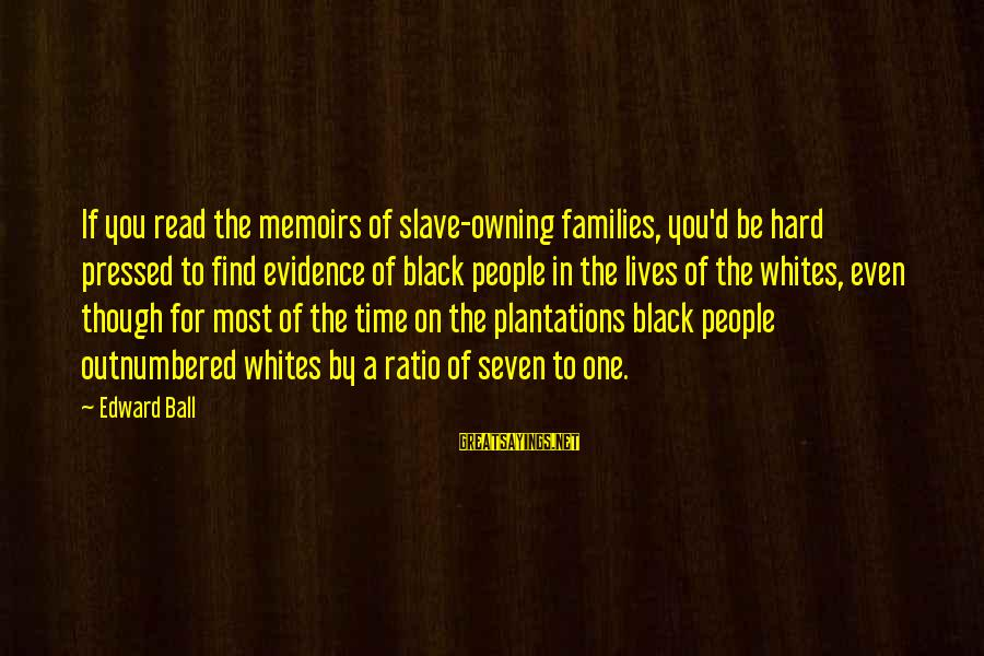 Most Read Sayings By Edward Ball: If you read the memoirs of slave-owning families, you'd be hard pressed to find evidence