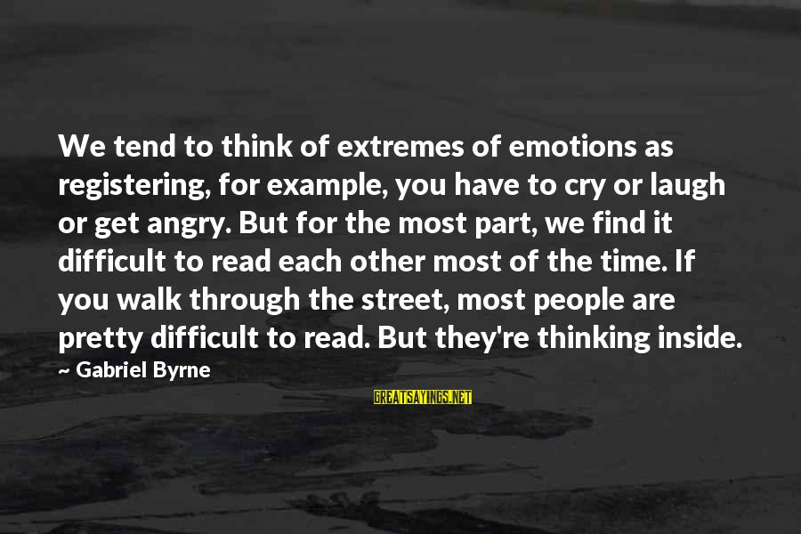 Most Read Sayings By Gabriel Byrne: We tend to think of extremes of emotions as registering, for example, you have to
