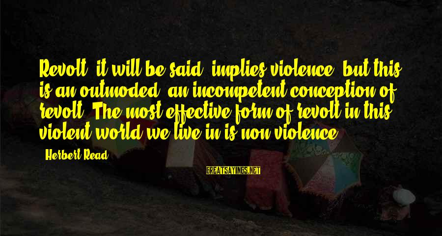Most Read Sayings By Herbert Read: Revolt, it will be said, implies violence; but this is an outmoded, an incompetent conception