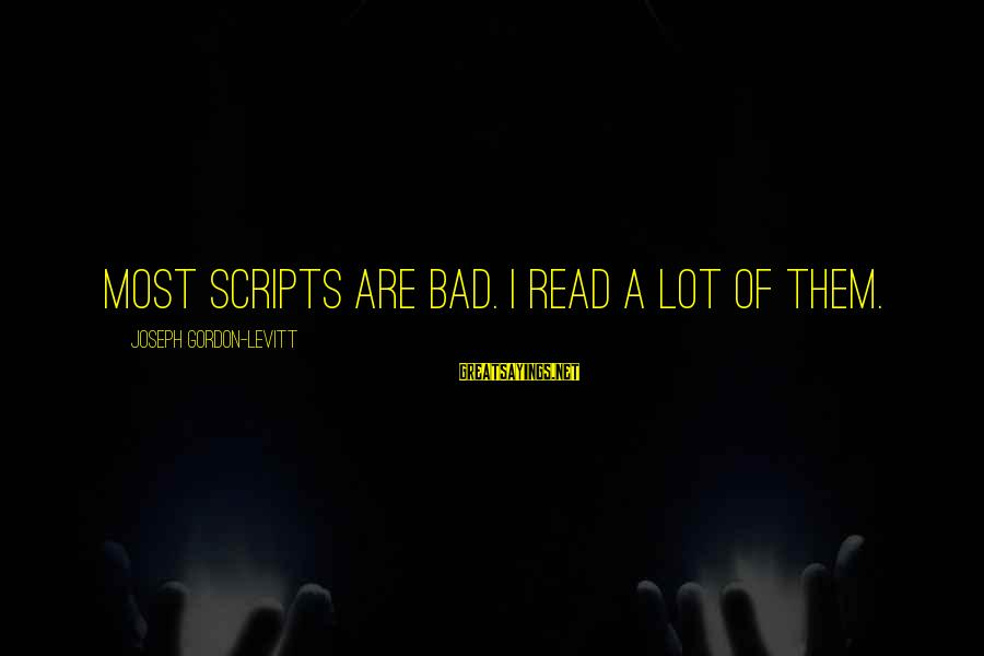 Most Read Sayings By Joseph Gordon-Levitt: Most scripts are bad. I read a lot of them.
