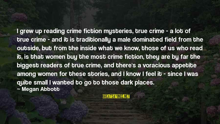 Most Read Sayings By Megan Abbott: I grew up reading crime fiction mysteries, true crime - a lot of true crime