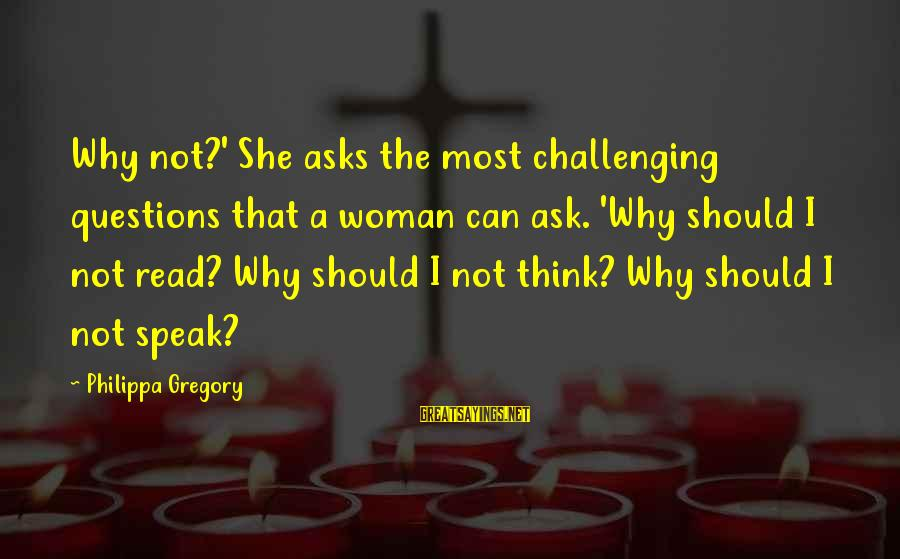 Most Read Sayings By Philippa Gregory: Why not?' She asks the most challenging questions that a woman can ask. 'Why should