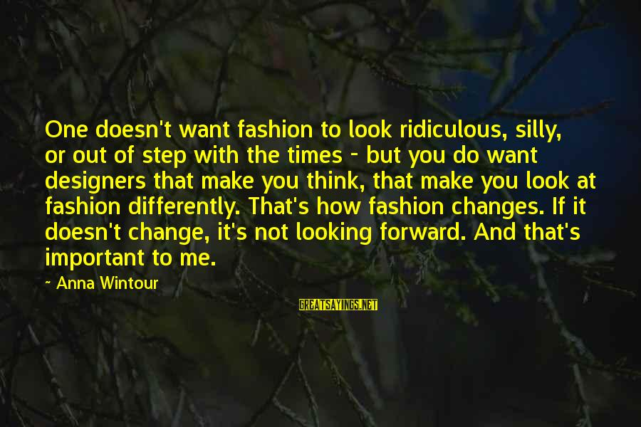 Most Ridiculous Fashion Sayings By Anna Wintour: One doesn't want fashion to look ridiculous, silly, or out of step with the times