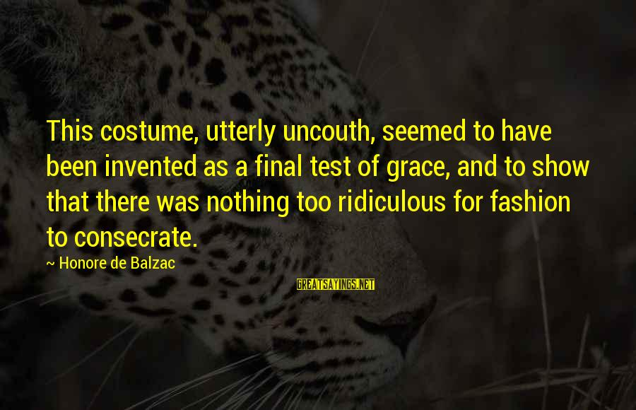 Most Ridiculous Fashion Sayings By Honore De Balzac: This costume, utterly uncouth, seemed to have been invented as a final test of grace,