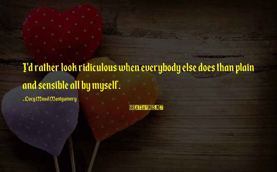 Most Ridiculous Fashion Sayings By Lucy Maud Montgomery: I'd rather look ridiculous when everybody else does than plain and sensible all by myself.