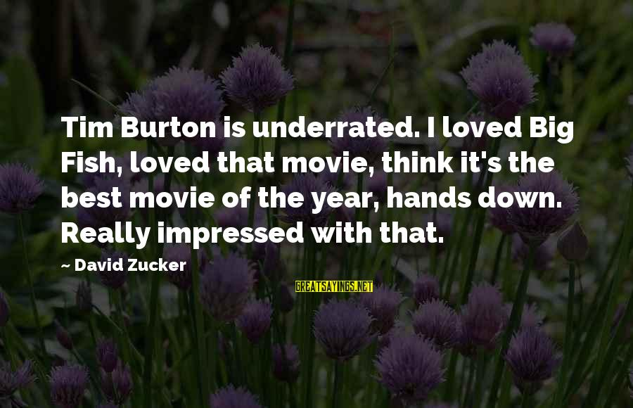 Most Underrated Movie Sayings By David Zucker: Tim Burton is underrated. I loved Big Fish, loved that movie, think it's the best