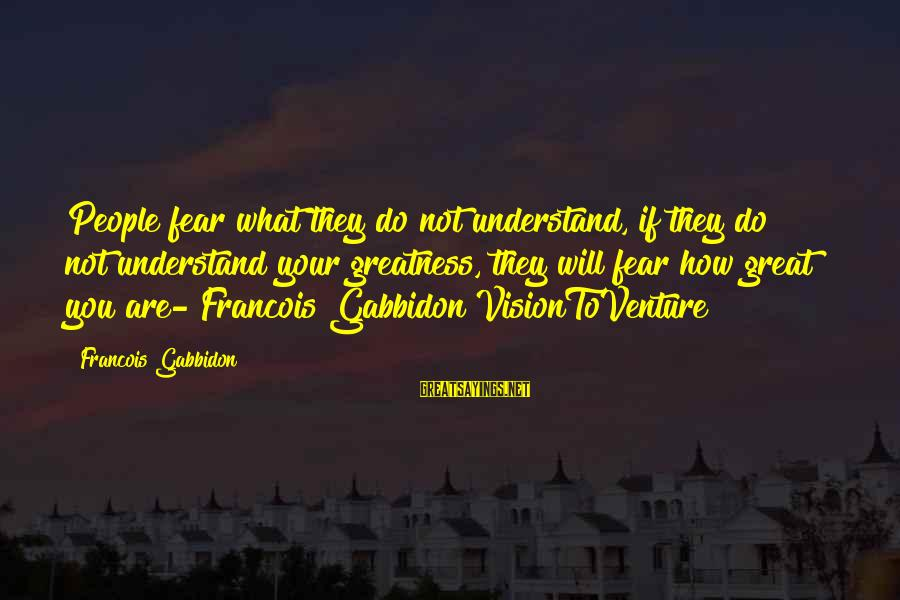 Most Underrated Movie Sayings By Francois Gabbidon: People fear what they do not understand, if they do not understand your greatness, they