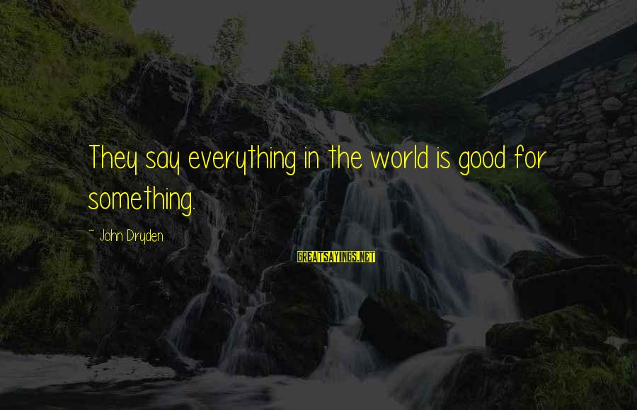 Most Underrated Movie Sayings By John Dryden: They say everything in the world is good for something.