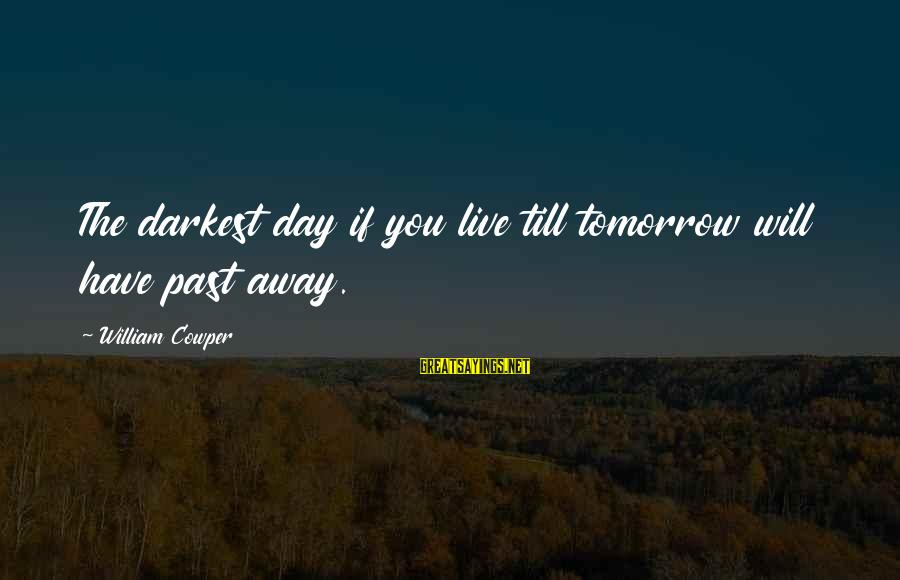Most Underrated Movie Sayings By William Cowper: The darkest day if you live till tomorrow will have past away.