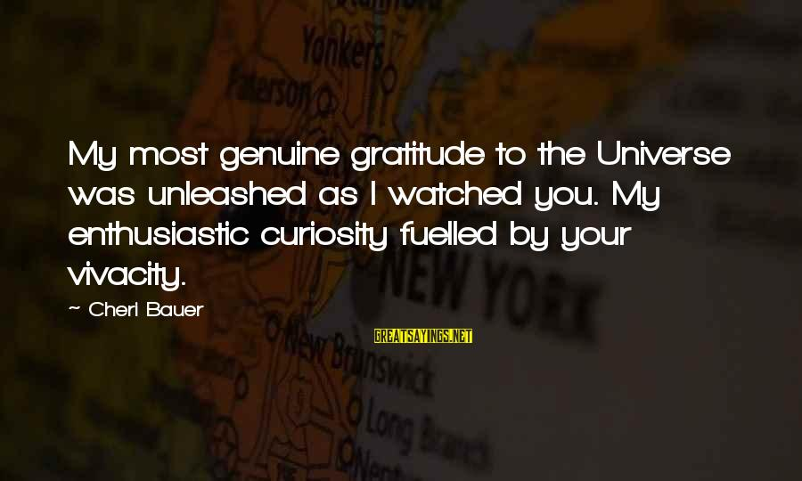 Most Watched Sayings By Cheri Bauer: My most genuine gratitude to the Universe was unleashed as I watched you. My enthusiastic