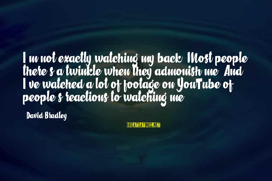 Most Watched Sayings By David Bradley: I'm not exactly watching my back. Most people, there's a twinkle when they admonish me.