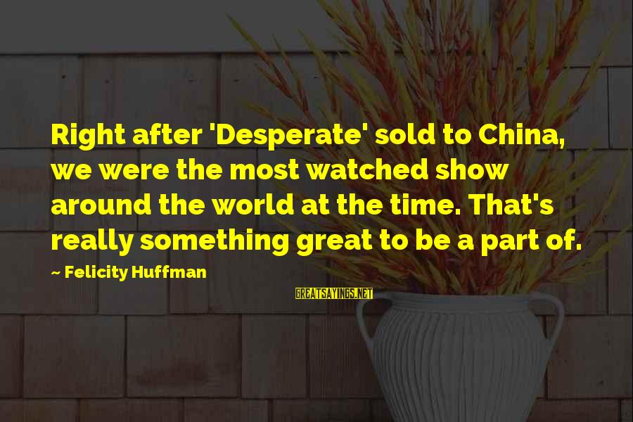 Most Watched Sayings By Felicity Huffman: Right after 'Desperate' sold to China, we were the most watched show around the world