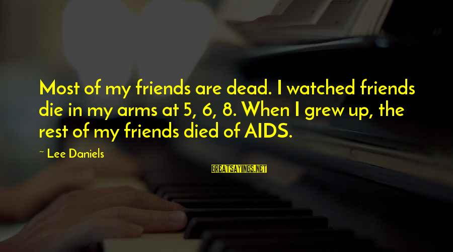 Most Watched Sayings By Lee Daniels: Most of my friends are dead. I watched friends die in my arms at 5,