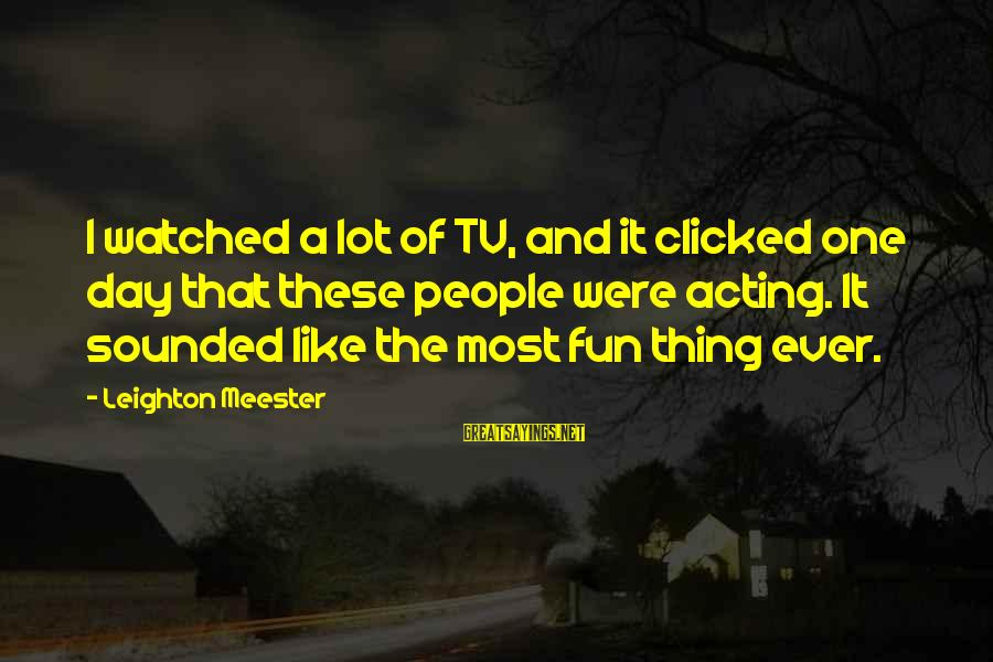 Most Watched Sayings By Leighton Meester: I watched a lot of TV, and it clicked one day that these people were