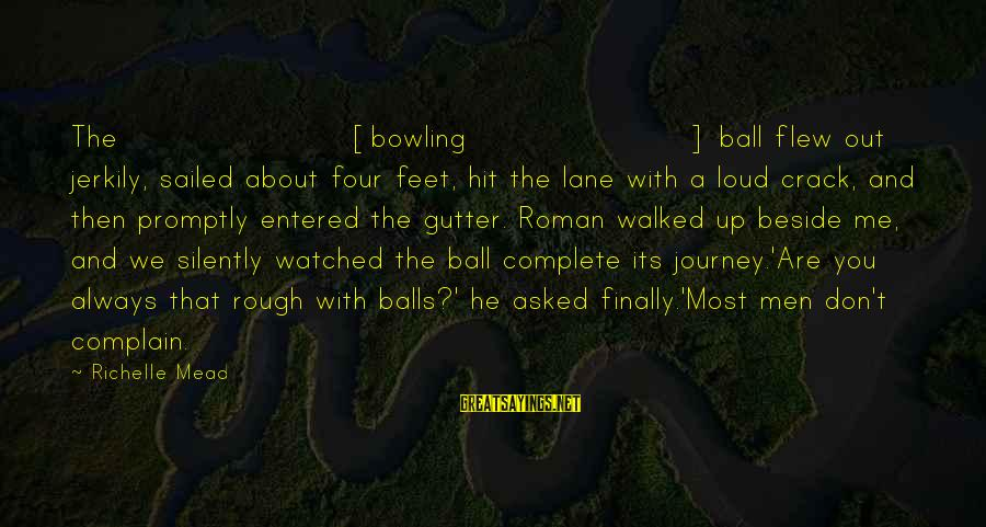 Most Watched Sayings By Richelle Mead: The [bowling] ball flew out jerkily, sailed about four feet, hit the lane with a