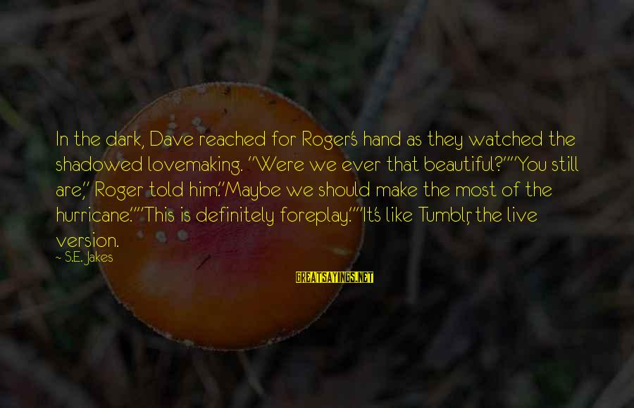 """Most Watched Sayings By S.E. Jakes: In the dark, Dave reached for Roger's hand as they watched the shadowed lovemaking. """"Were"""