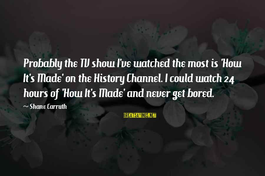 Most Watched Sayings By Shane Carruth: Probably the TV show I've watched the most is 'How It's Made' on the History