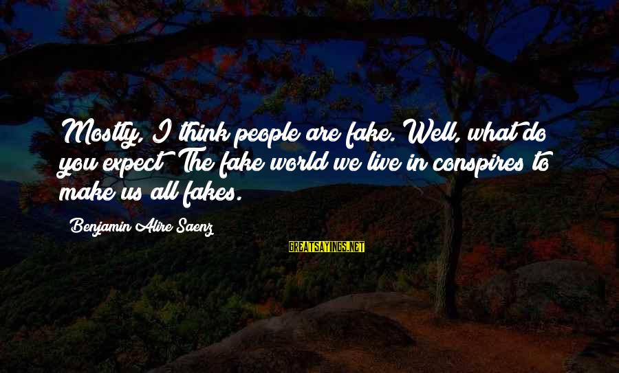 Mostly Sayings By Benjamin Alire Saenz: Mostly, I think people are fake. Well, what do you expect? The fake world we