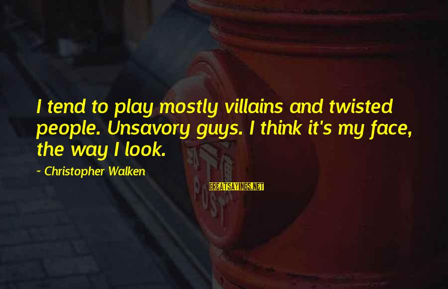 Mostly Sayings By Christopher Walken: I tend to play mostly villains and twisted people. Unsavory guys. I think it's my