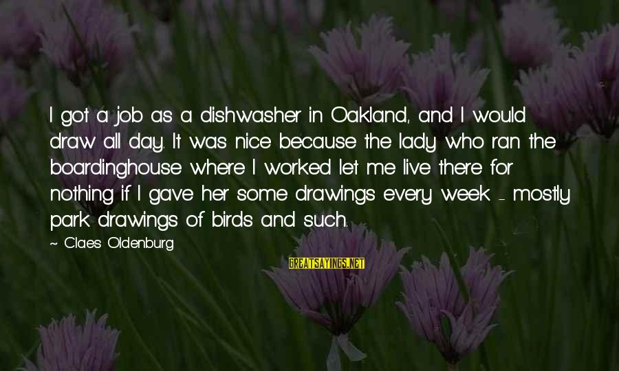 Mostly Sayings By Claes Oldenburg: I got a job as a dishwasher in Oakland, and I would draw all day.