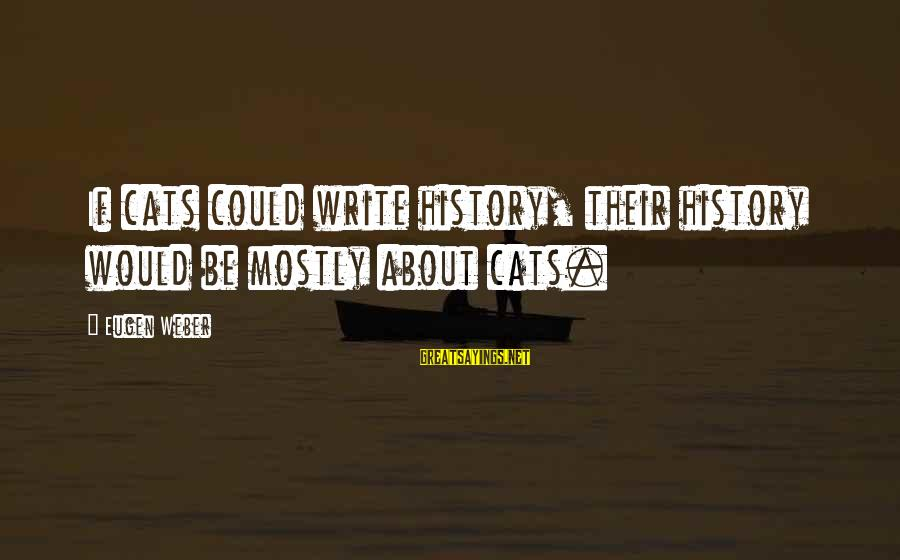 Mostly Sayings By Eugen Weber: If cats could write history, their history would be mostly about cats.