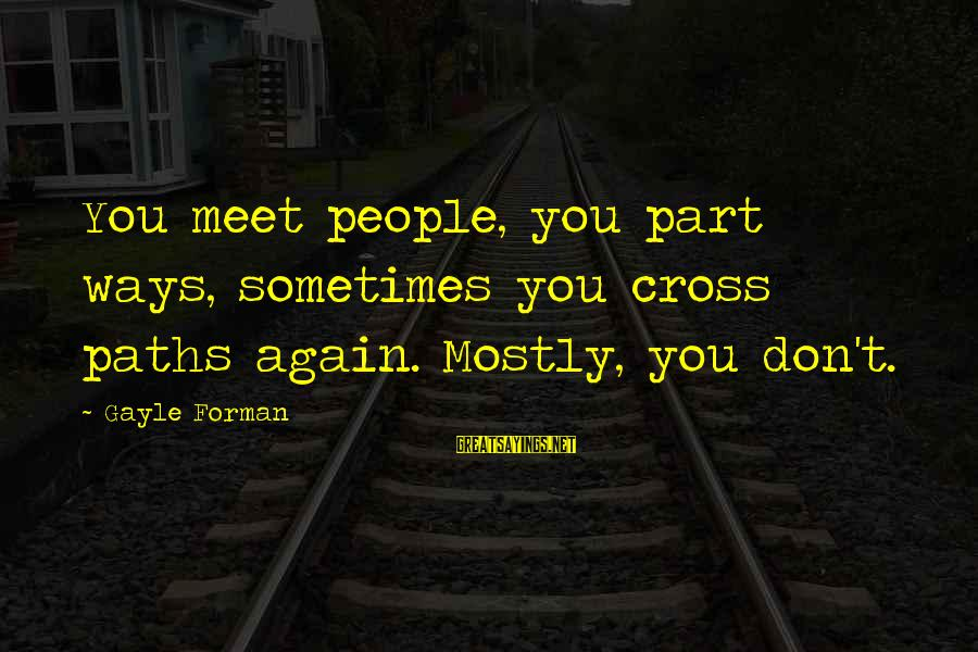 Mostly Sayings By Gayle Forman: You meet people, you part ways, sometimes you cross paths again. Mostly, you don't.