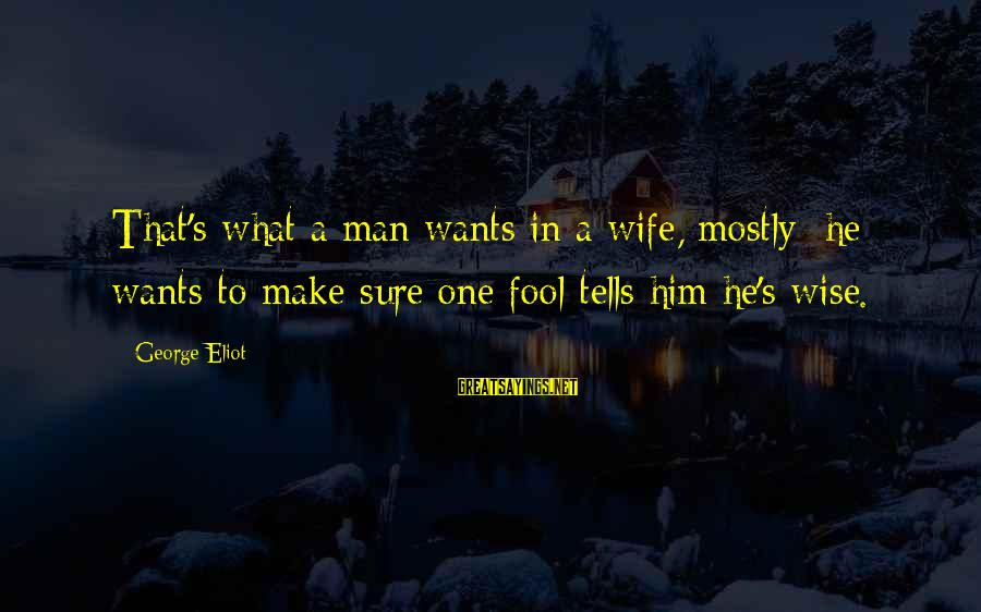 Mostly Sayings By George Eliot: That's what a man wants in a wife, mostly; he wants to make sure one