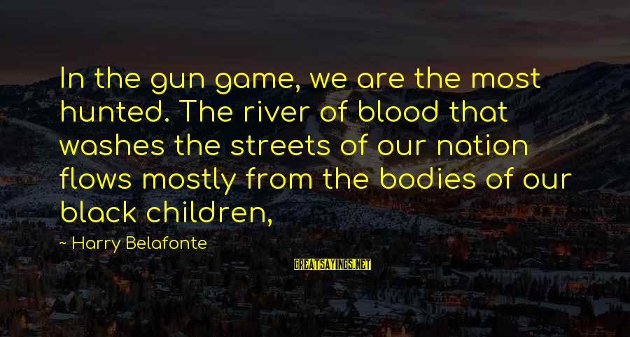 Mostly Sayings By Harry Belafonte: In the gun game, we are the most hunted. The river of blood that washes