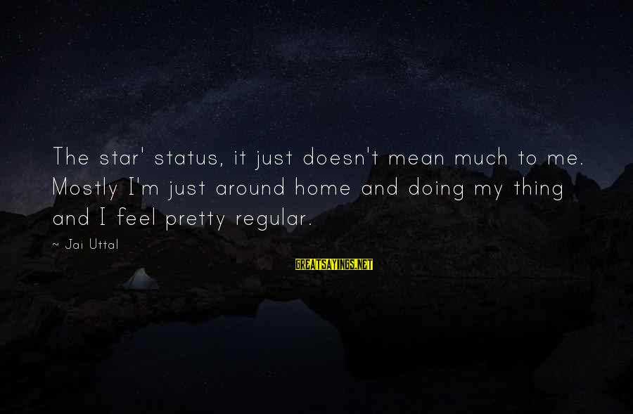 Mostly Sayings By Jai Uttal: The star' status, it just doesn't mean much to me. Mostly I'm just around home