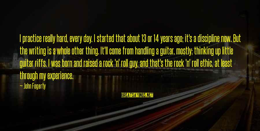 Mostly Sayings By John Fogerty: I practice really hard, every day. I started that about 13 or 14 years ago;