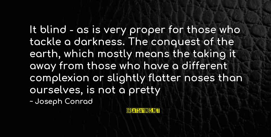 Mostly Sayings By Joseph Conrad: It blind - as is very proper for those who tackle a darkness. The conquest