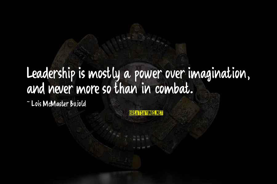 Mostly Sayings By Lois McMaster Bujold: Leadership is mostly a power over imagination, and never more so than in combat.