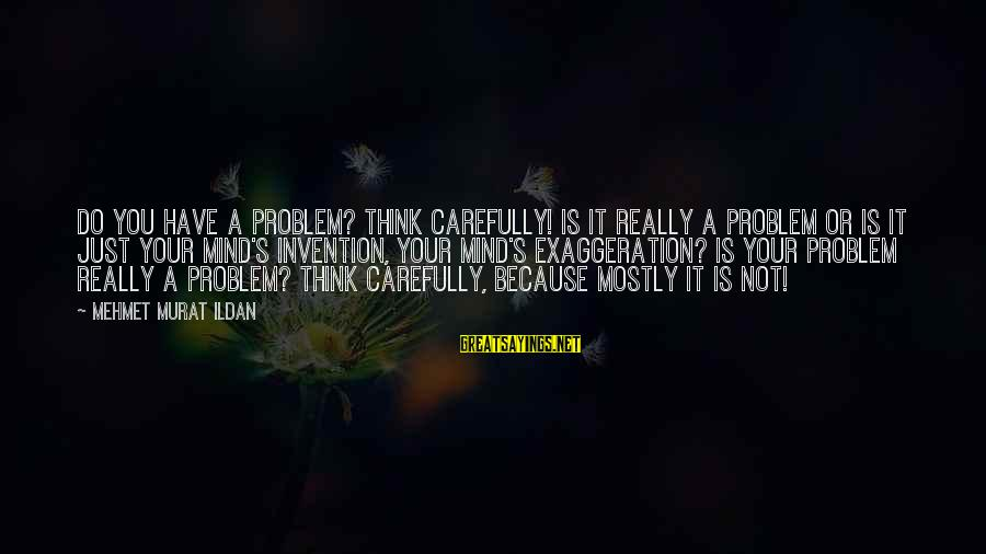 Mostly Sayings By Mehmet Murat Ildan: Do you have a problem? Think carefully! Is it really a problem or is it