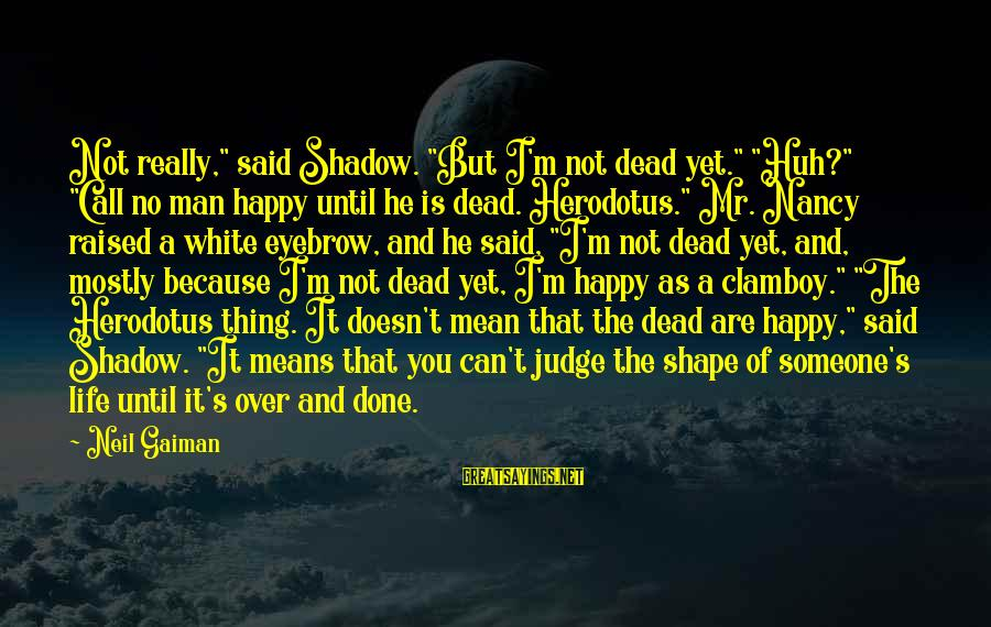 """Mostly Sayings By Neil Gaiman: Not really,"""" said Shadow. """"But I'm not dead yet."""" """"Huh?"""" """"Call no man happy until"""