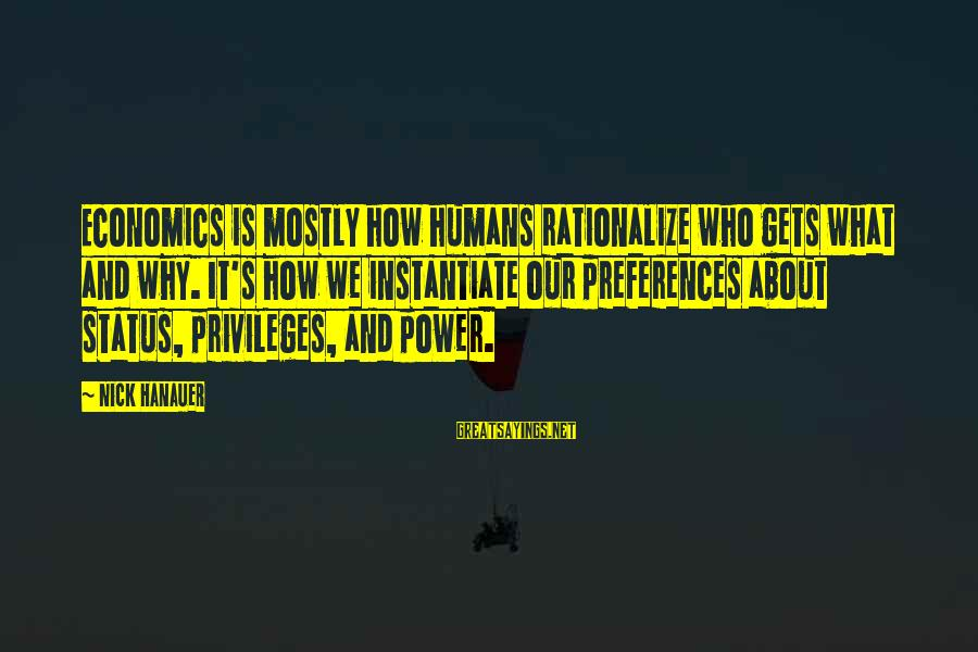 Mostly Sayings By Nick Hanauer: Economics is mostly how humans rationalize who gets what and why. It's how we instantiate