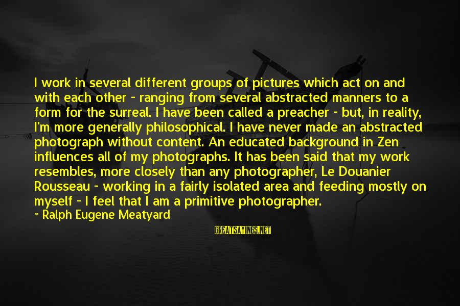 Mostly Sayings By Ralph Eugene Meatyard: I work in several different groups of pictures which act on and with each other