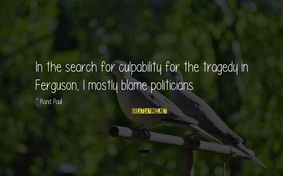 Mostly Sayings By Rand Paul: In the search for culpability for the tragedy in Ferguson, I mostly blame politicians.
