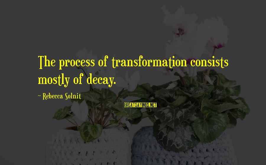 Mostly Sayings By Rebecca Solnit: The process of transformation consists mostly of decay.