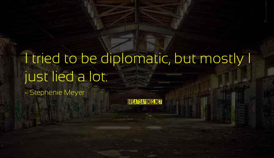 Mostly Sayings By Stephenie Meyer: I tried to be diplomatic, but mostly I just lied a lot.