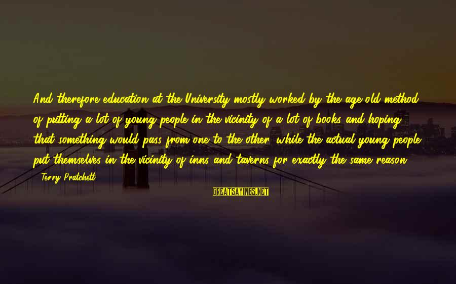 Mostly Sayings By Terry Pratchett: And therefore education at the University mostly worked by the age-old method of putting a