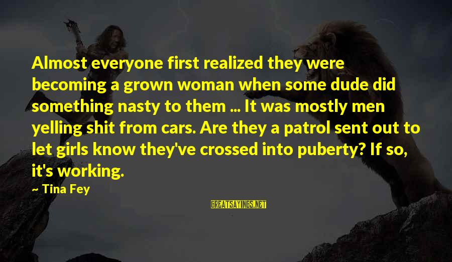 Mostly Sayings By Tina Fey: Almost everyone first realized they were becoming a grown woman when some dude did something