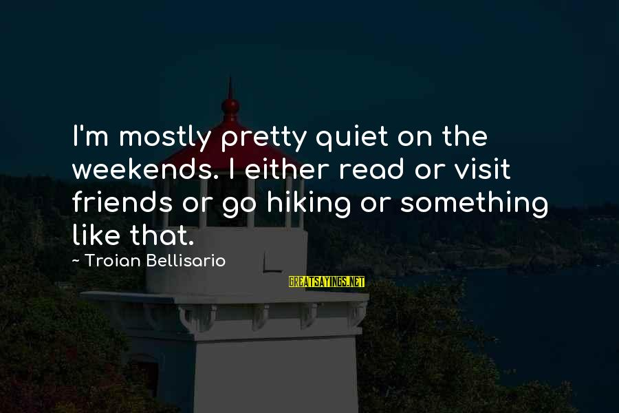 Mostly Sayings By Troian Bellisario: I'm mostly pretty quiet on the weekends. I either read or visit friends or go