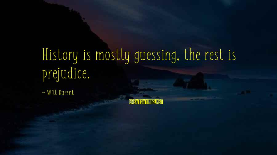 Mostly Sayings By Will Durant: History is mostly guessing, the rest is prejudice.